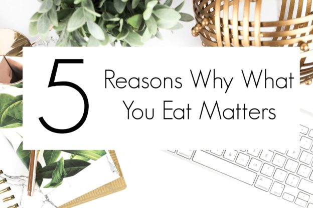 5 Reasons Why What You Eat Matters. This is such a helpful list for anyone who wants to get healthy and fit.