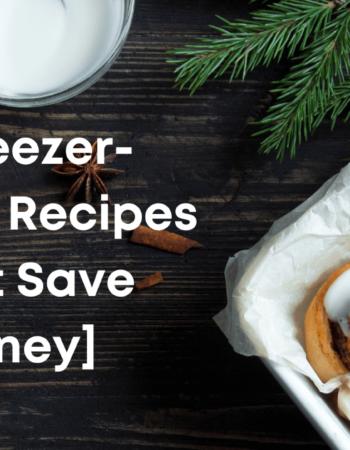 8 Easy Freezer-Friendly Recipes [To Save Money]
